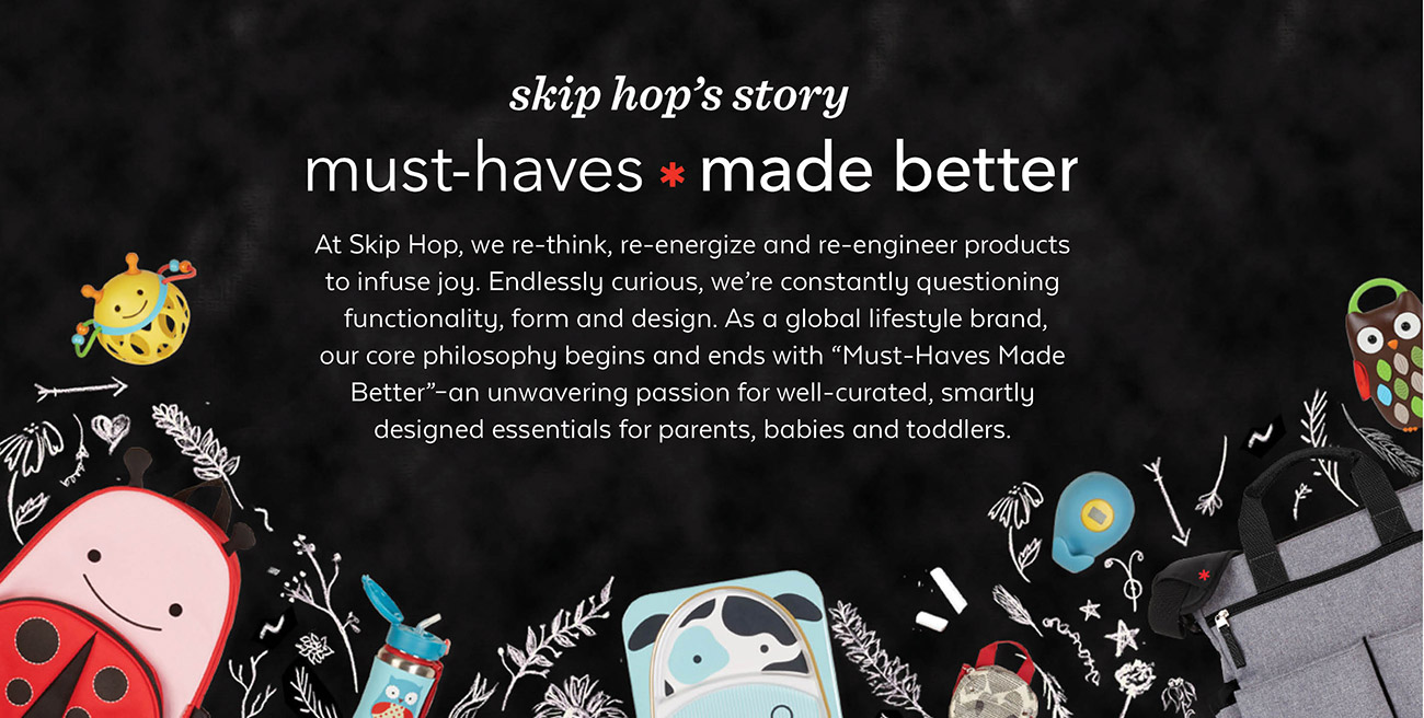 skip hop's story   must-haves * made better   At Skip Hop, we re-think, re-energize and re-engineer products to infuse joy. Endlessly curious, we're constantly questioning functionality, form and design. As a global lifestyle brand, our core philosophy begins and ends with 'Must-Haves Made Better' - an unwavering passion for well-curated, smartly designed essentials for parents, babies and toddlers.