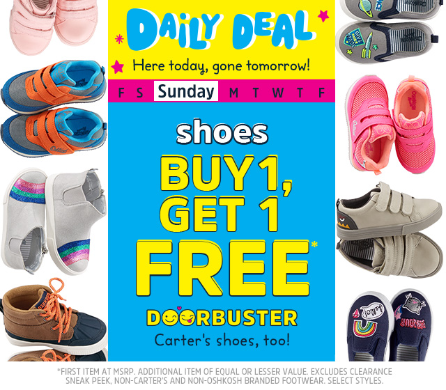 Daily Deal - Here today, gone tomorrow! Sunday - Shoes - Buy 1, Get 1 FREE* Doorbuster - Carter's shoes, too! First item at MSRP. Aditional item of equal or lesser value. Excludes clearance, sneak peek, non-Carter's and non-Oshkosh branded footwear. Select styles.