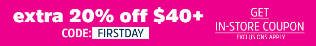 extra 20% off your $40+ purchase | code: FIRSTDAY | get in-store coupon | EXCLUSIONS APPLY