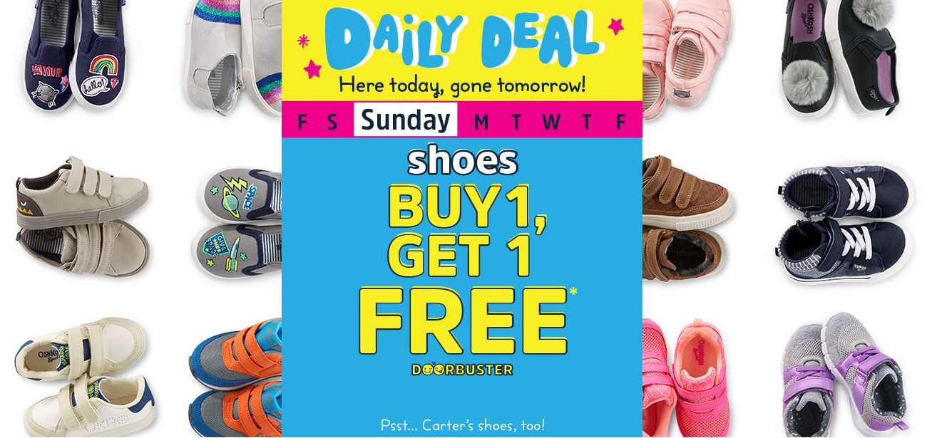 Daily Deal - Here today, gone tomorrow! Sunday - Shoes - Buy 1, Get 1 FREE* doorbuster - Psst... Carter's shoes, too!