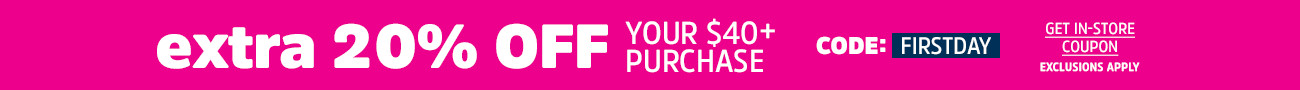 extra 20% off your $40+ purchase - CODE: FIRSTDAY - Get In-Store Coupon - Exclusions Apply