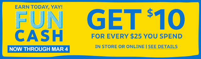 Earn today, yay! Fun Cash   get $10 for every $25 you spend   now through March 4 in store or online   see details