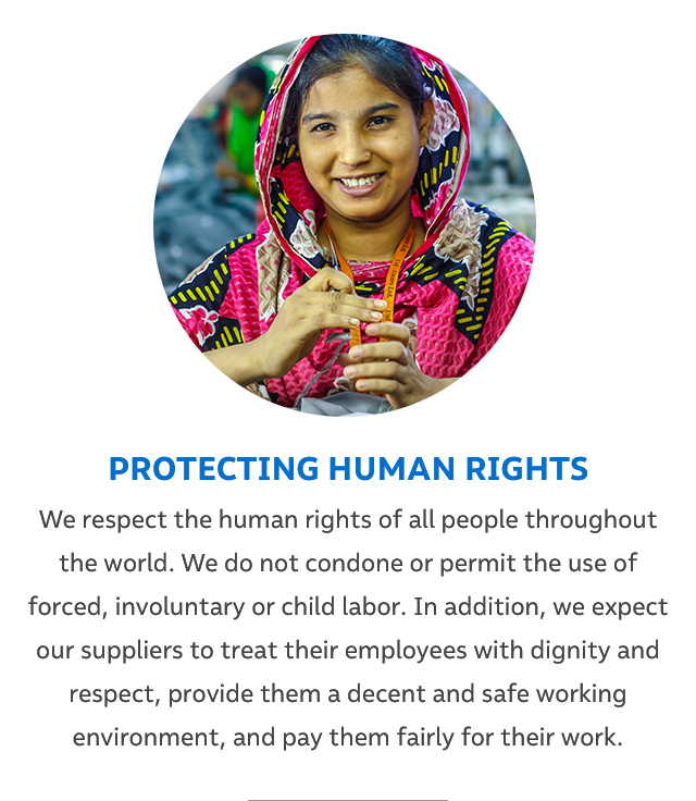 PROTECTING HUMAN RIGHTS - We respect the human rights of all people throughout the world. We do not condone or permit the used of forced, involuntary or child labor. In addition, we expect our suppliers to treat their employees with dignity and respect, provide them a decent and safe working environment, and pay them fairly for their work.