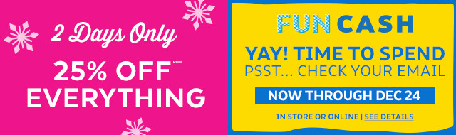 2 days only 25% off everything | Fun cash yay! time to spend psst. check your email| now through dec 24