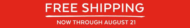 Free Shipping | now through Auduust 21.