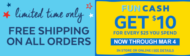 limited tome only free shipping on all orders   Earn today, yay! Fun Cash   get $10 for every $25 you spend   now through March 4 in store or online   see details