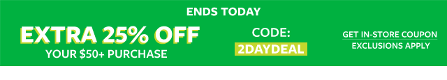 ends today | extra 25% off your $50+ purchase code: 2DAYDEAL | get in store coupon | exclusions apply