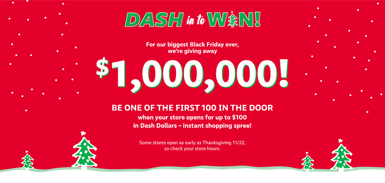 We're giving away $1,000,000 in Dash Cash to the first 100 at the door on Thanksgiving or Black Friday! Check your store hours.