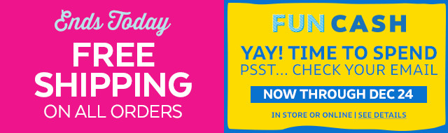 Ends today free shipping on all orders | fun cash yay! time to spend psst...check your email now through dec 24