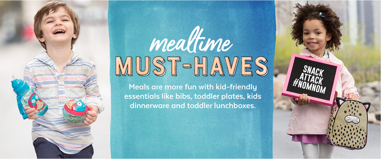 mealtime MUST-HAVES Meals are more fun with kid-friendly essentials like bibs, toddler plates, kids dinnerware and toddler lunchboxes.