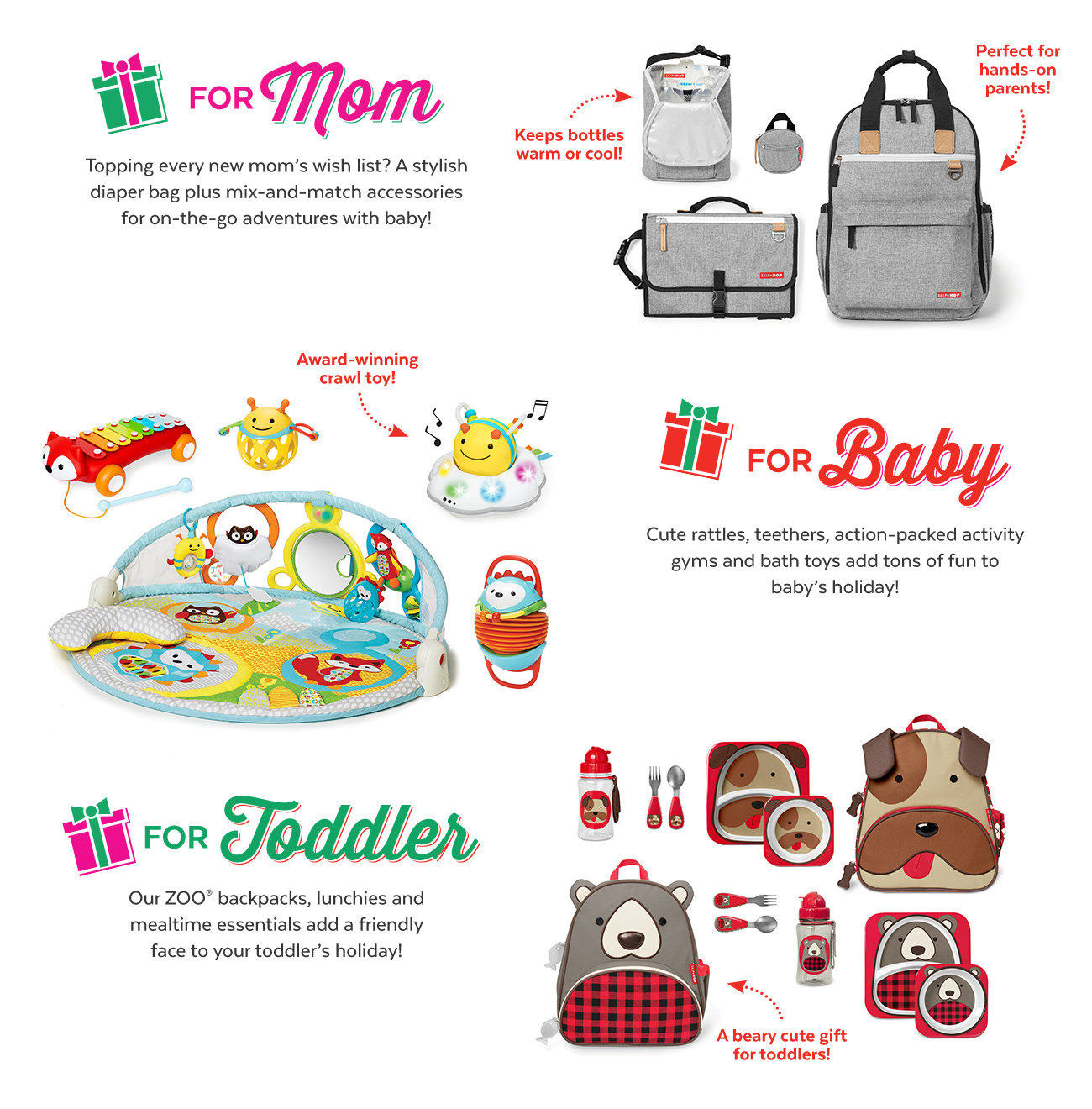 FOR MOM | For Baby | for toddler | tapping every new mom's wish list? a stylish diaper bag | cute rattles, teethers, action packed activity gyms and bath toys | our Zoo backpacks, lunchies and mealtime essentials.
