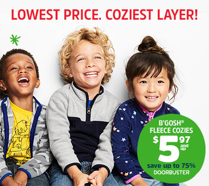 LOWEST PRICE. COZIEST LAYER! | B'GOSH® FLEECE COZIES $5.97 and up | save up to 75% | DOORBUSTER