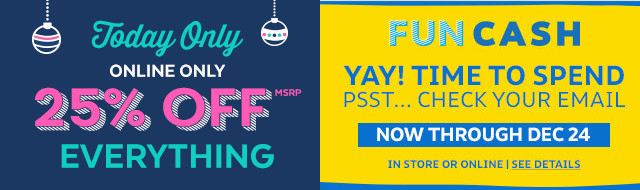 Today only online only 25% off Everything   Fun cash Yay! time to spend psst...check your email now though Dec. 24