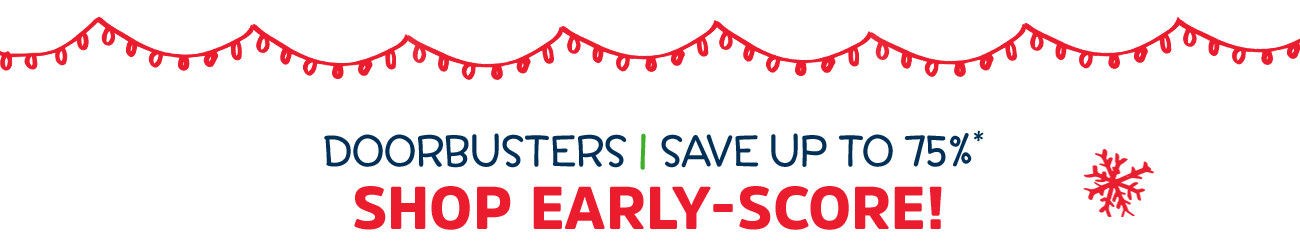 DOORBUSTERS | SAVE UP TO 75%* | SHOP EARLY - SCORE!