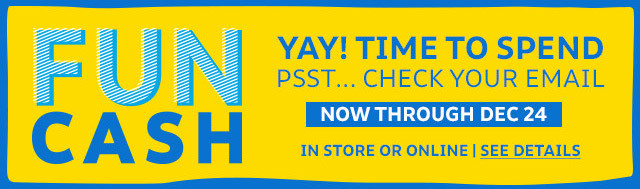 Fun cash Yay! Time to spend Psst...Check your email | Now through December 24