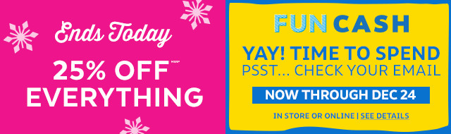 ends today 25% off everything | fun cash Yay! time to spend check your email now through dec 24