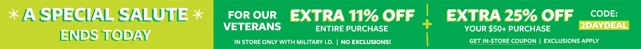a special salute ends today | for our veterans extra 11% off entire purchase + extra 25% off your $50+ purchase code: 2DAYDEAL | get in store coupon | exclusions apply