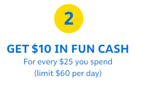 2| GET $10 IN FUN CASH For every $25 you spend (limit $60 per day)